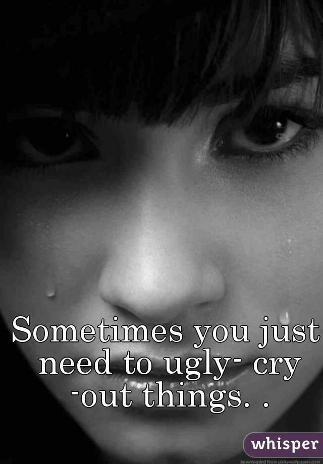 Sometimes you just need to ugly- cry -out things. .