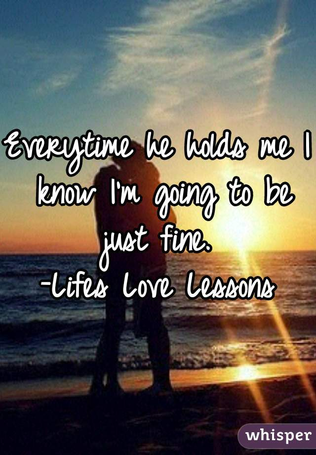 Everytime he holds me I know I'm going to be just fine.  -Lifes Love Lessons