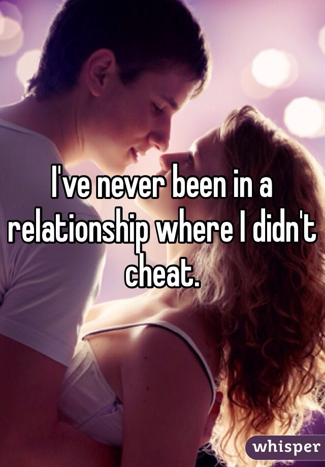 I've never been in a relationship where I didn't cheat.