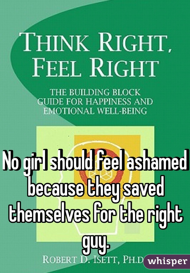 No girl should feel ashamed because they saved themselves for the right guy.