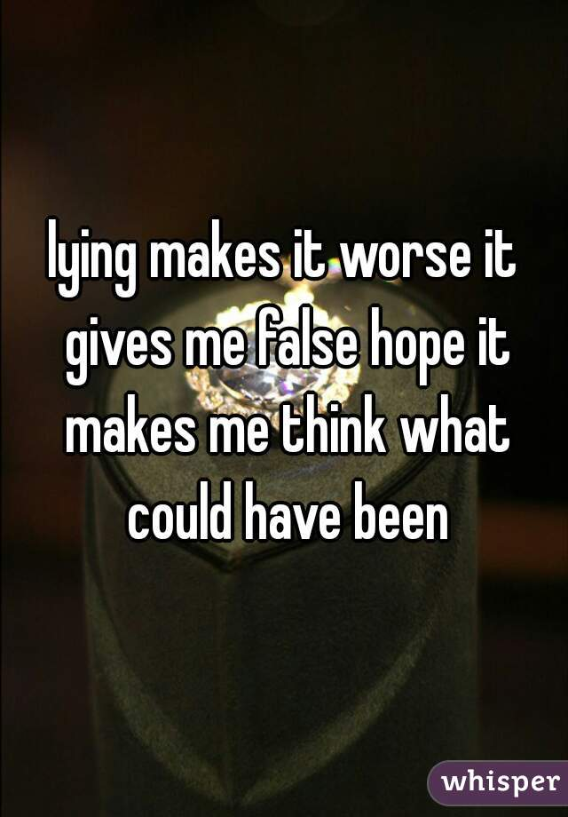 lying makes it worse it gives me false hope it makes me think what could have been