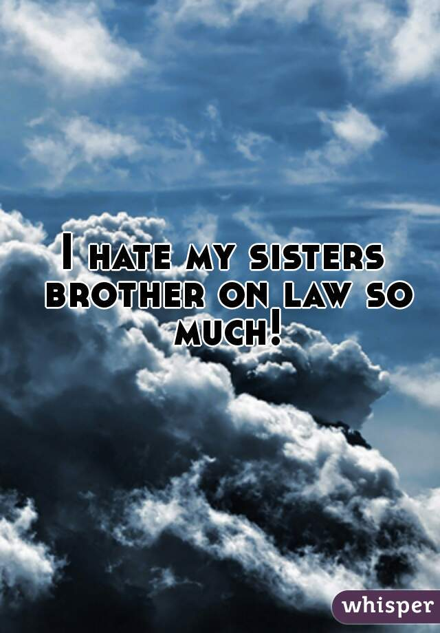 I hate my sisters brother on law so much!