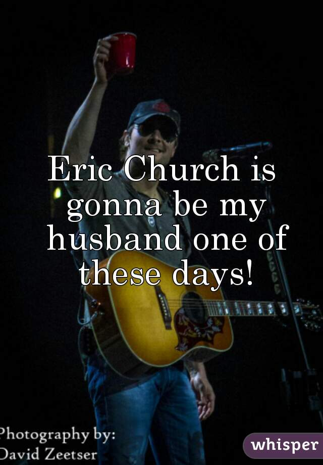 Eric Church is gonna be my husband one of these days!