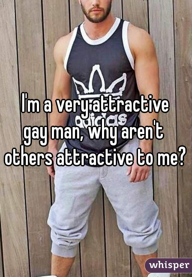 I'm a very attractive gay man, why aren't  others attractive to me?