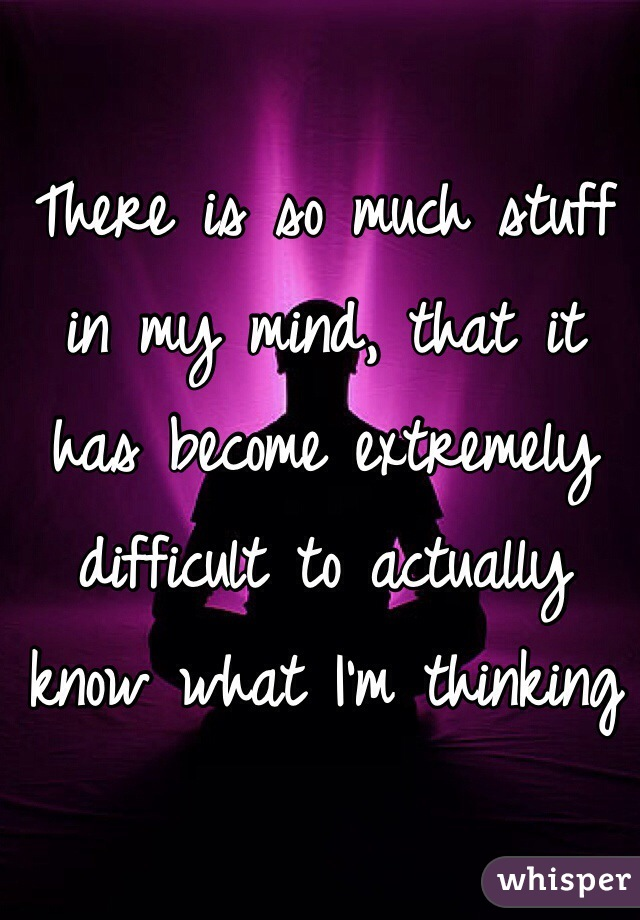 There is so much stuff in my mind, that it has become extremely difficult to actually know what I'm thinking