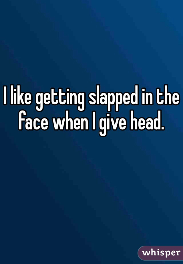 I like getting slapped in the face when I give head.