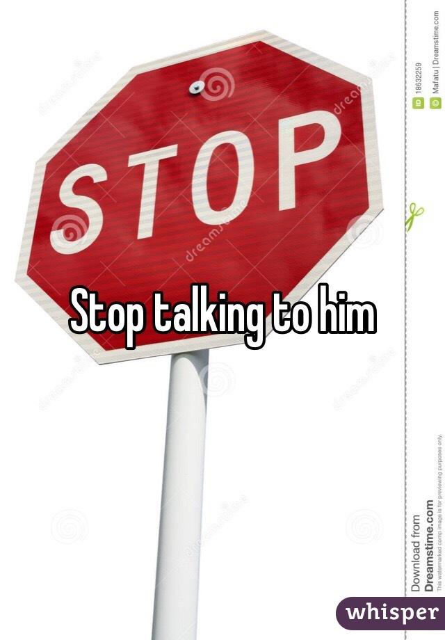 Stop talking to him