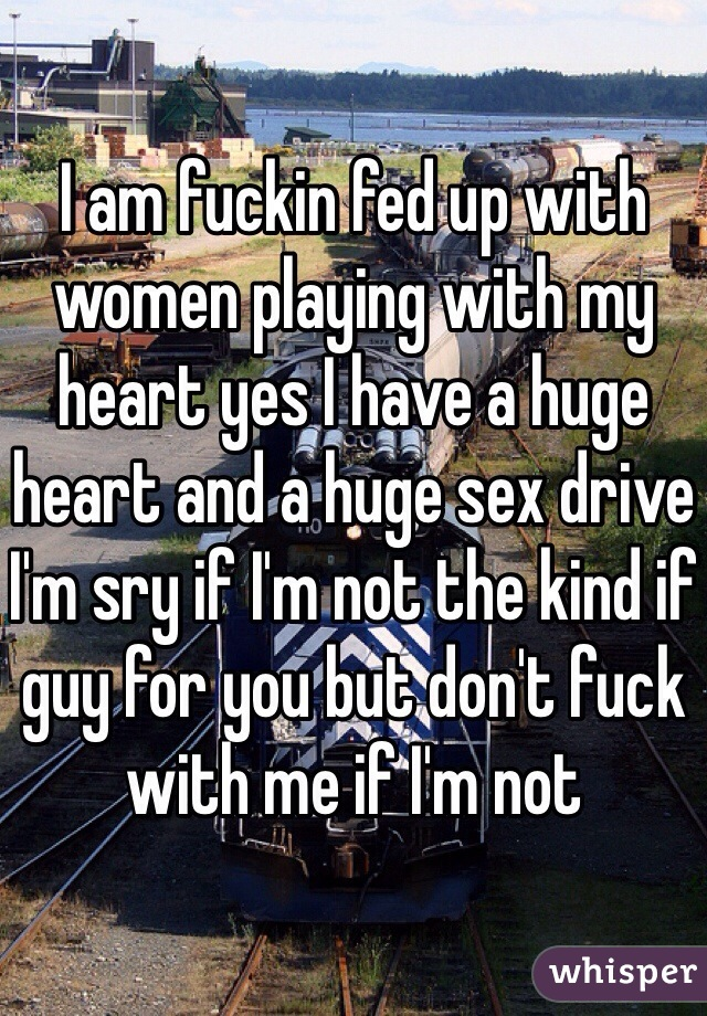 I am fuckin fed up with women playing with my heart yes I have a huge heart and a huge sex drive I'm sry if I'm not the kind if guy for you but don't fuck with me if I'm not