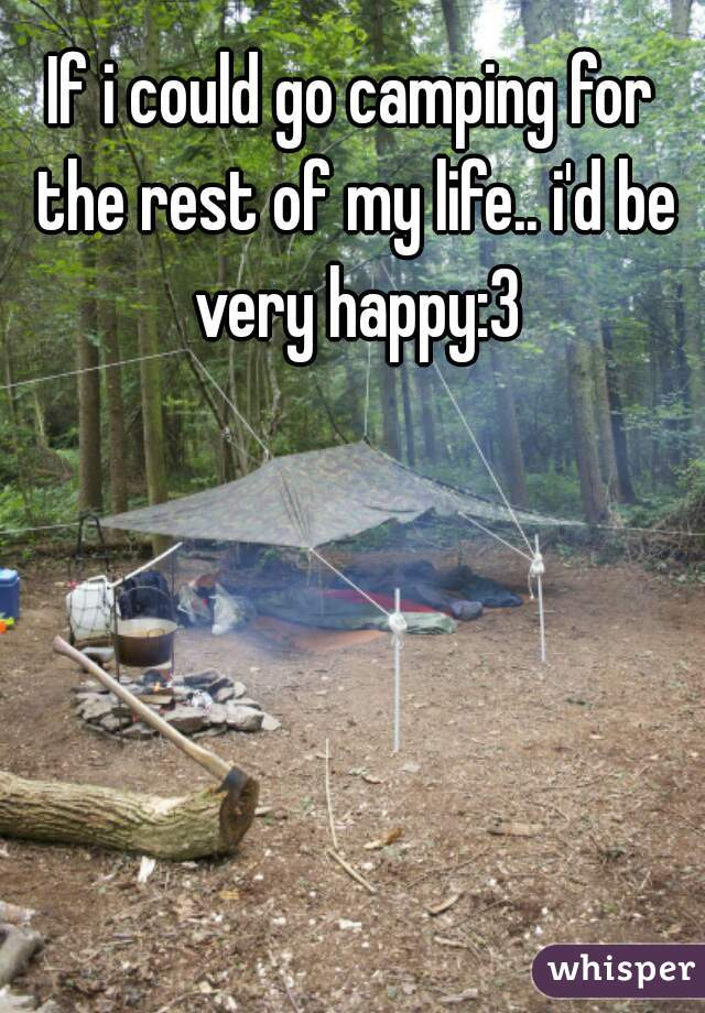 If i could go camping for the rest of my life.. i'd be very happy:3