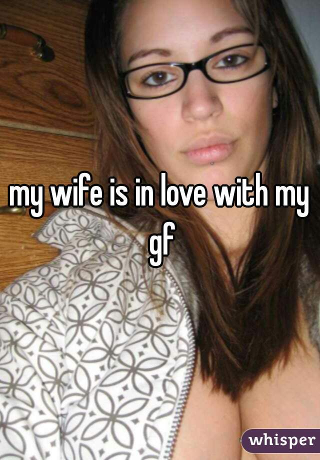 my wife is in love with my gf