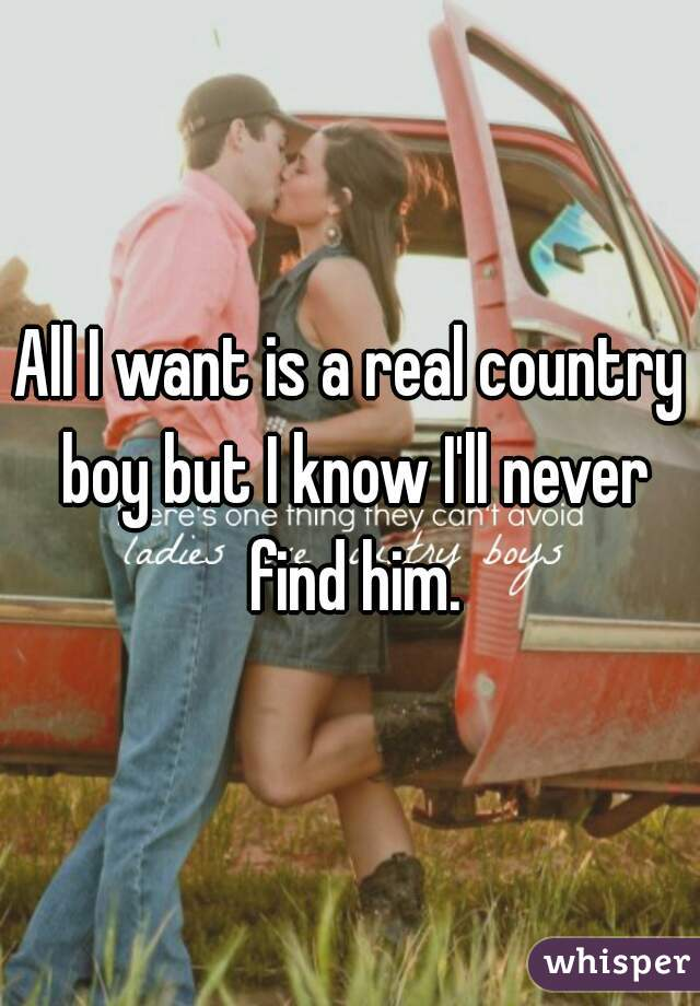 All I want is a real country boy but I know I'll never find him.