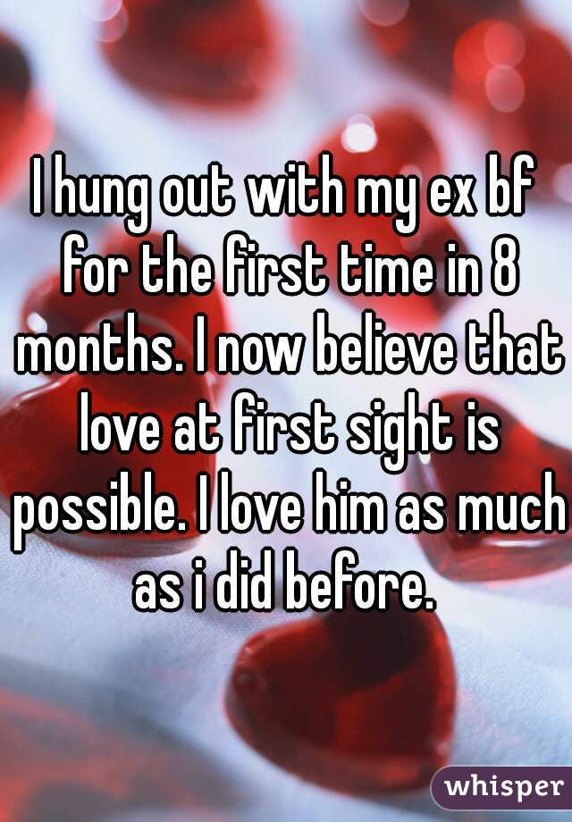 I hung out with my ex bf for the first time in 8 months. I now believe that love at first sight is possible. I love him as much as i did before.