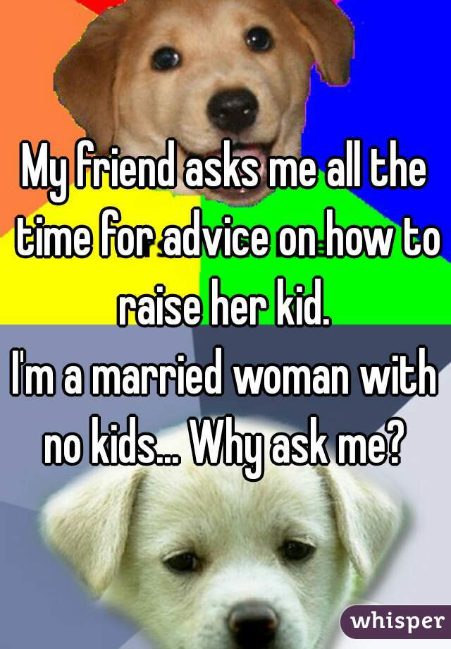 My friend asks me all the time for advice on how to raise her kid.  I'm a married woman with no kids... Why ask me?