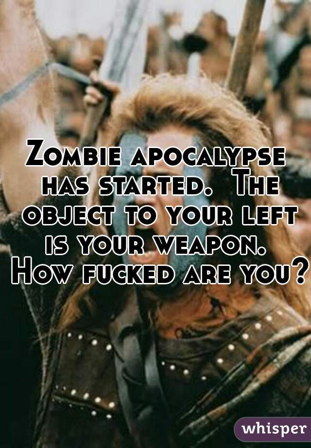 Zombie apocalypse has started.  The object to your left is your weapon.  How fucked are you?