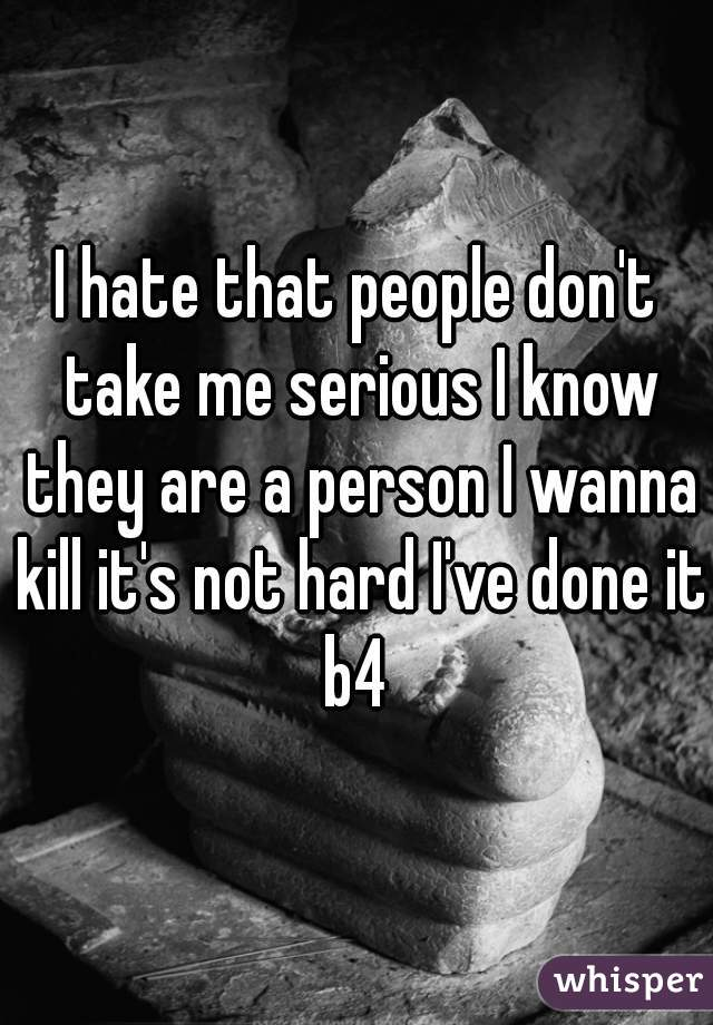 I hate that people don't take me serious I know they are a person I wanna kill it's not hard I've done it b4