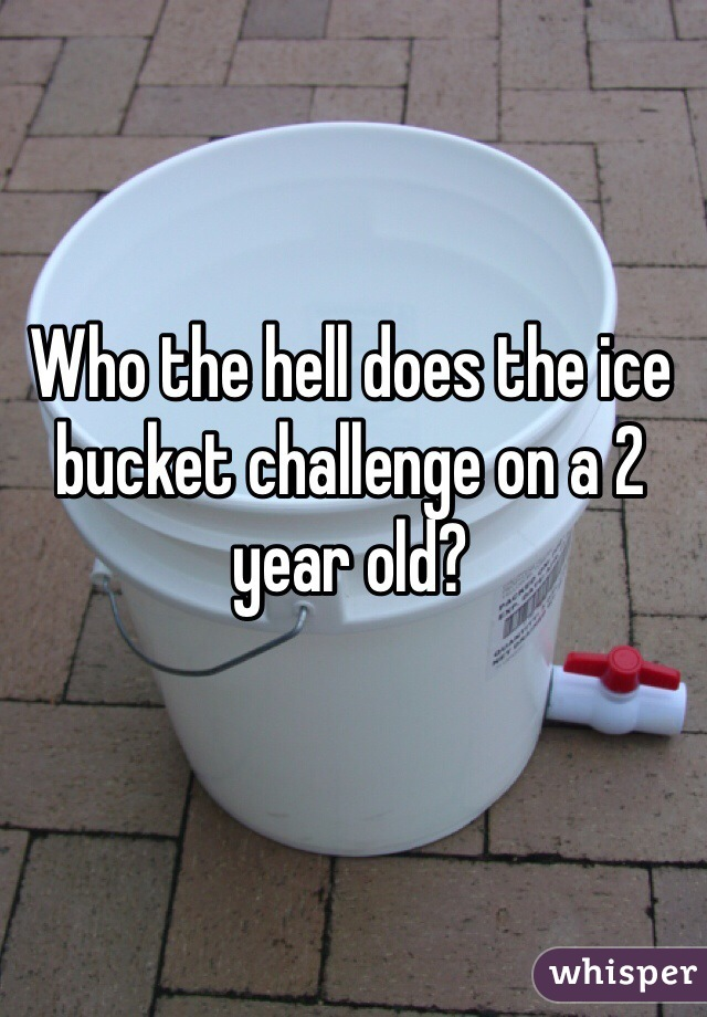 Who the hell does the ice bucket challenge on a 2 year old?