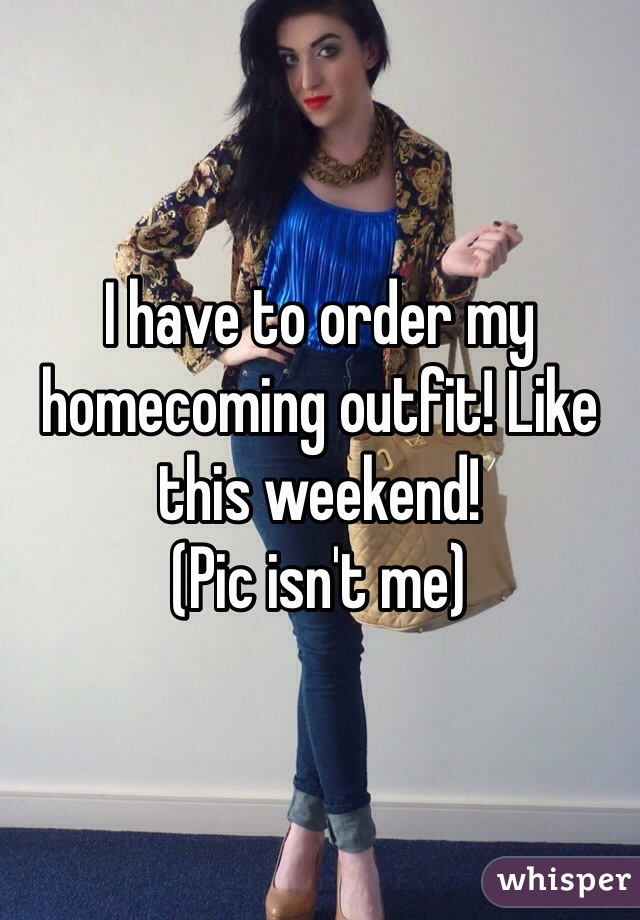 I have to order my homecoming outfit! Like this weekend!  (Pic isn't me)