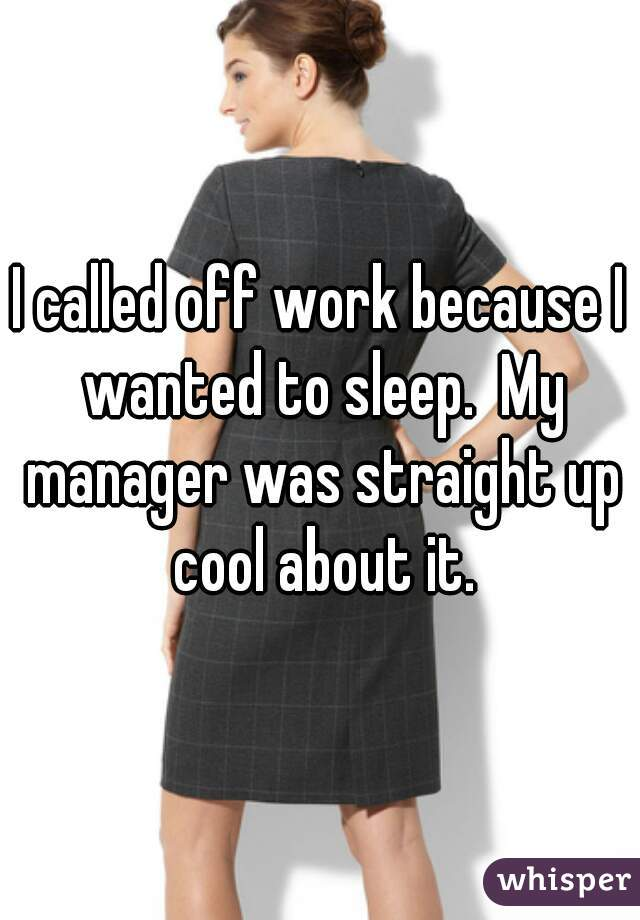 I called off work because I wanted to sleep.  My manager was straight up cool about it.