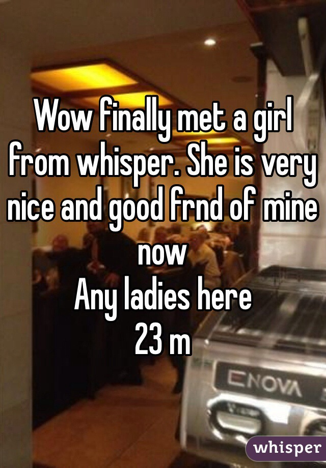 Wow finally met a girl from whisper. She is very nice and good frnd of mine now Any ladies here 23 m