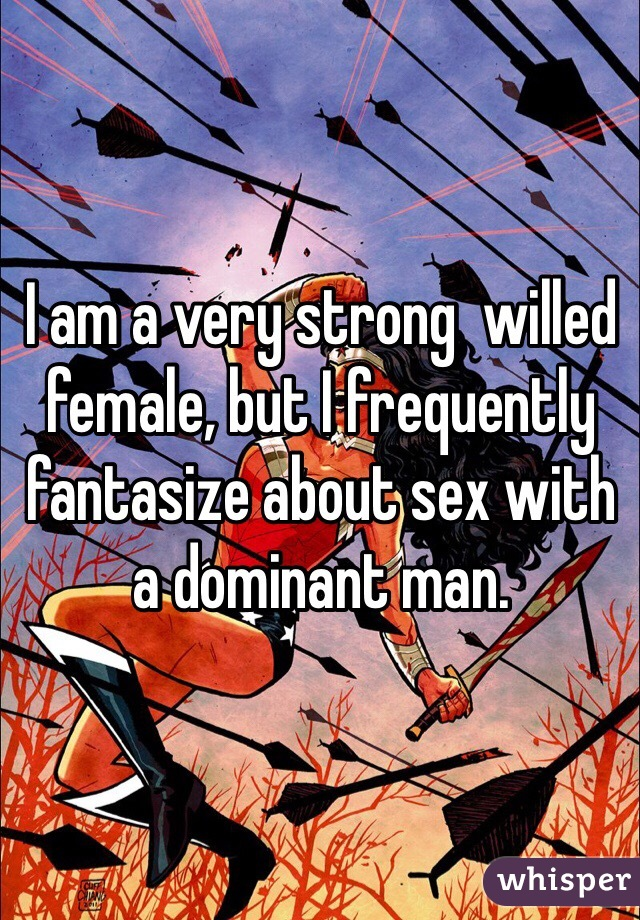 I am a very strong  willed female, but I frequently fantasize about sex with a dominant man.