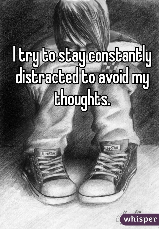 I try to stay constantly distracted to avoid my thoughts.