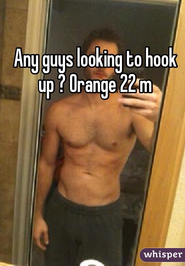 Any guys looking to hook up ? Orange 22 m