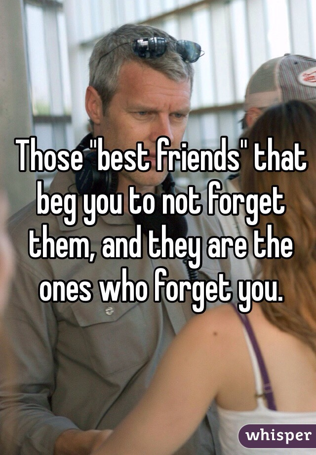 "Those ""best friends"" that beg you to not forget them, and they are the ones who forget you."