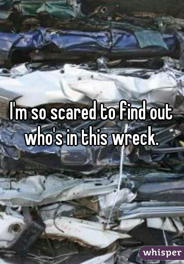 I'm so scared to find out who's in this wreck.