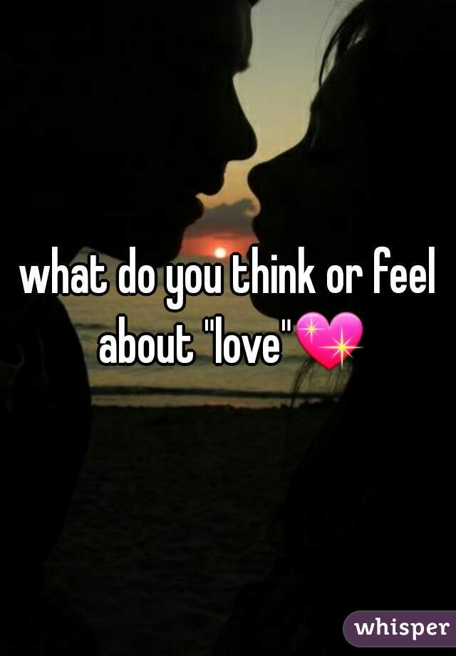 "what do you think or feel about ""love""💖"