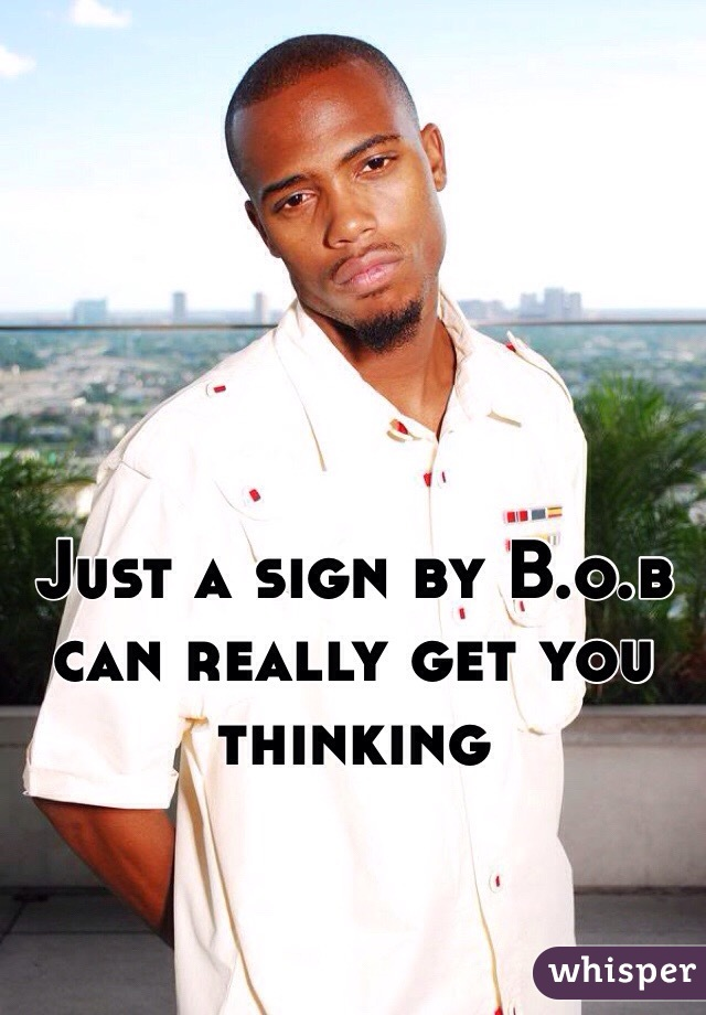 Just a sign by B.o.b can really get you thinking