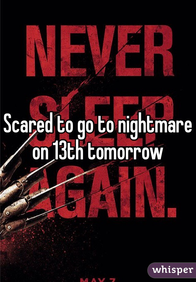 Scared to go to nightmare on 13th tomorrow