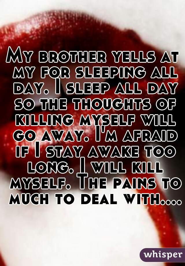 My brother yells at my for sleeping all day. I sleep all day so the thoughts of killing myself will go away. I'm afraid if I stay awake too long. I will kill myself. The pains to much to deal with....
