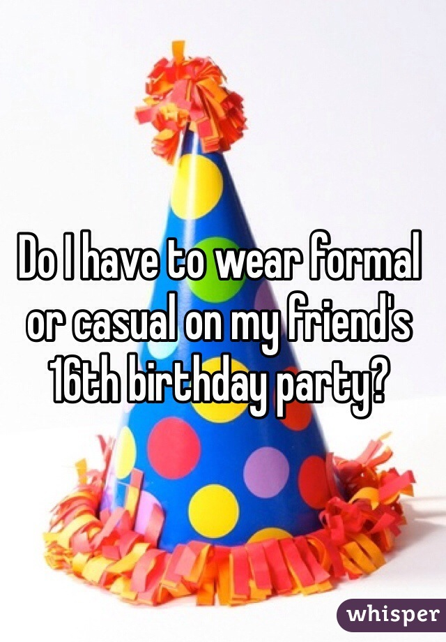 Do I have to wear formal or casual on my friend's 16th birthday party?