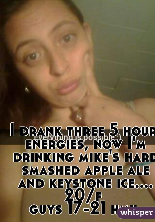I drank three 5 hour energies, now I'm drinking mike's hard smashed apple ale and keystone ice.... 20/f guys 17-21 hmu