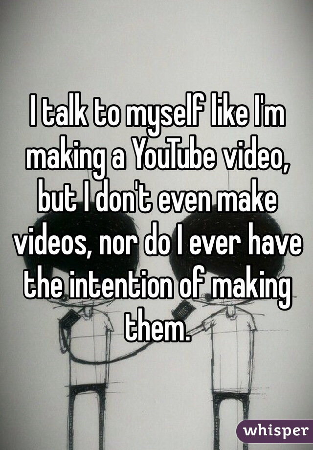 I talk to myself like I'm making a YouTube video, but I don't even make videos, nor do I ever have the intention of making them.