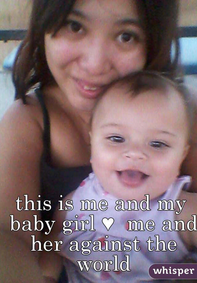 this is me and my baby girl ♥  me and her against the world
