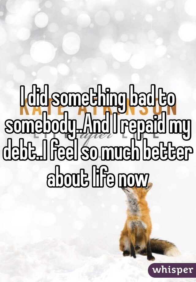 I did something bad to somebody..And I repaid my debt..I feel so much better about life now