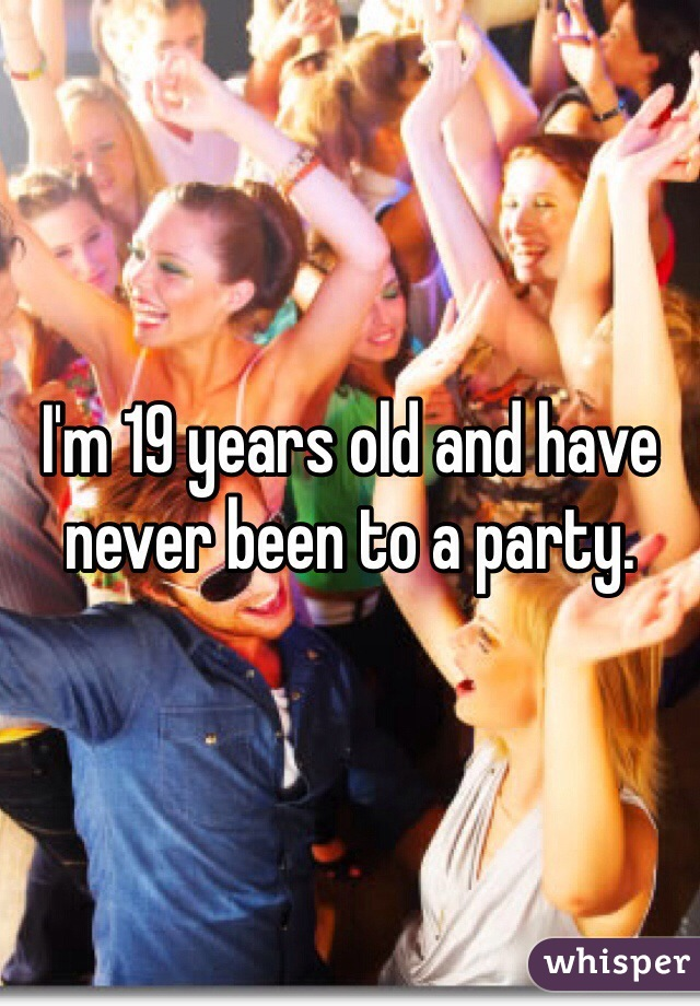 I'm 19 years old and have never been to a party.