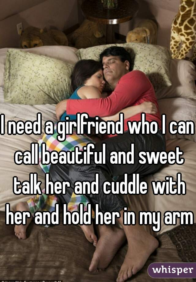 I need a girlfriend who I can call beautiful and sweet talk her and cuddle with her and hold her in my arms