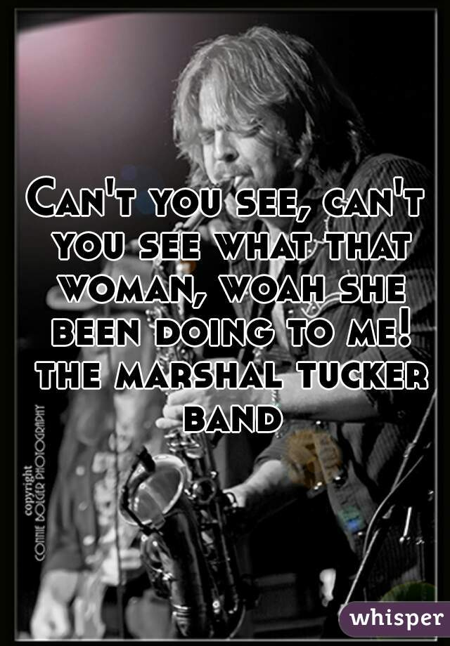 Can't you see, can't you see what that woman, woah she been doing to me! the marshal tucker band