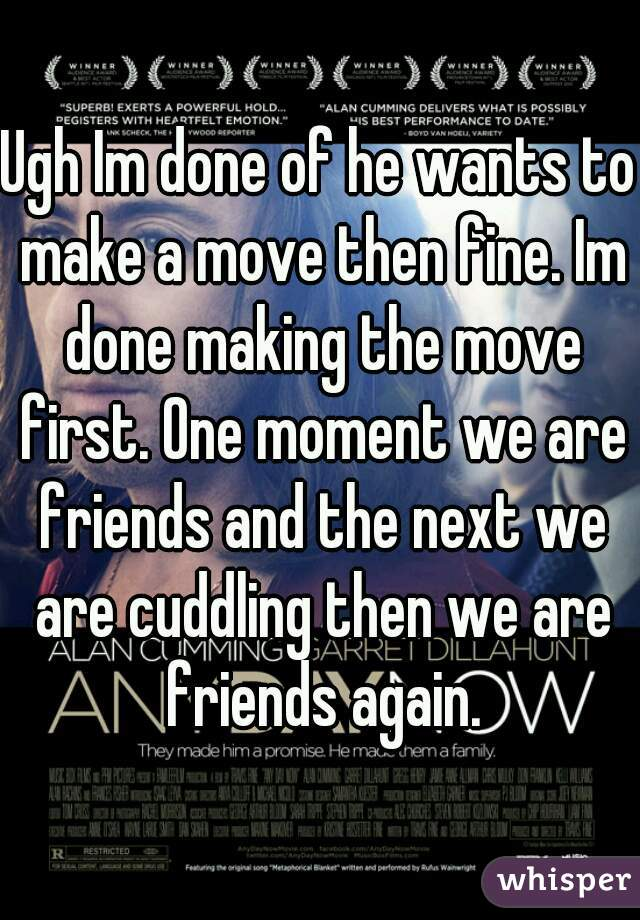 Ugh Im done of he wants to make a move then fine. Im done making the move first. One moment we are friends and the next we are cuddling then we are friends again.