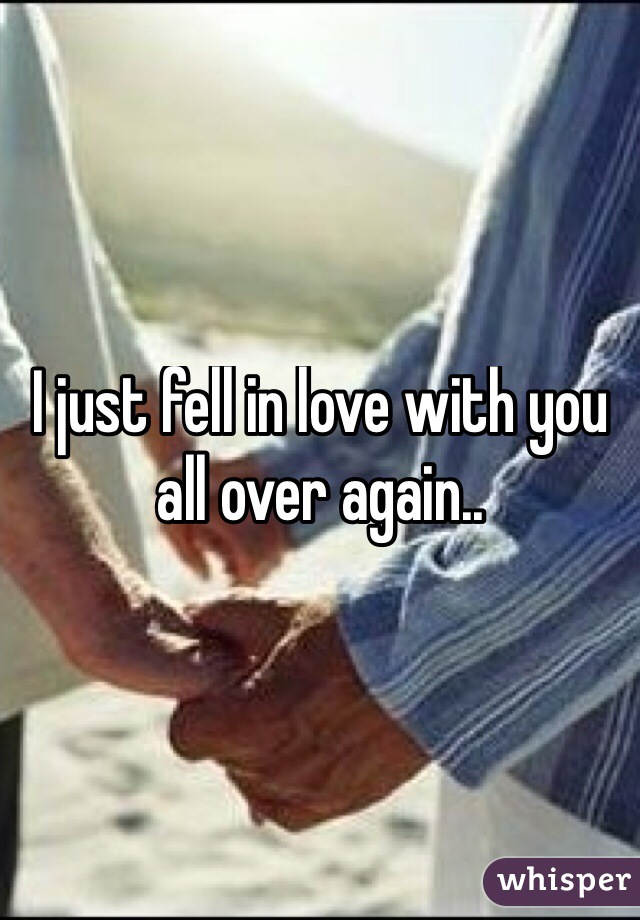 I just fell in love with you all over again..