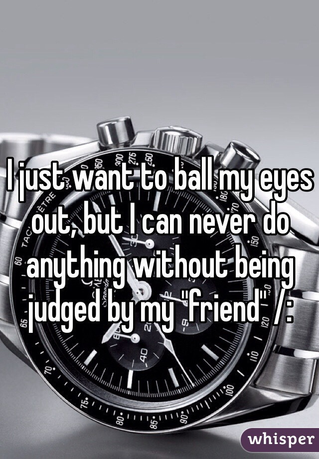 "I just want to ball my eyes out, but I can never do anything without being judged by my ""friend"" /:"