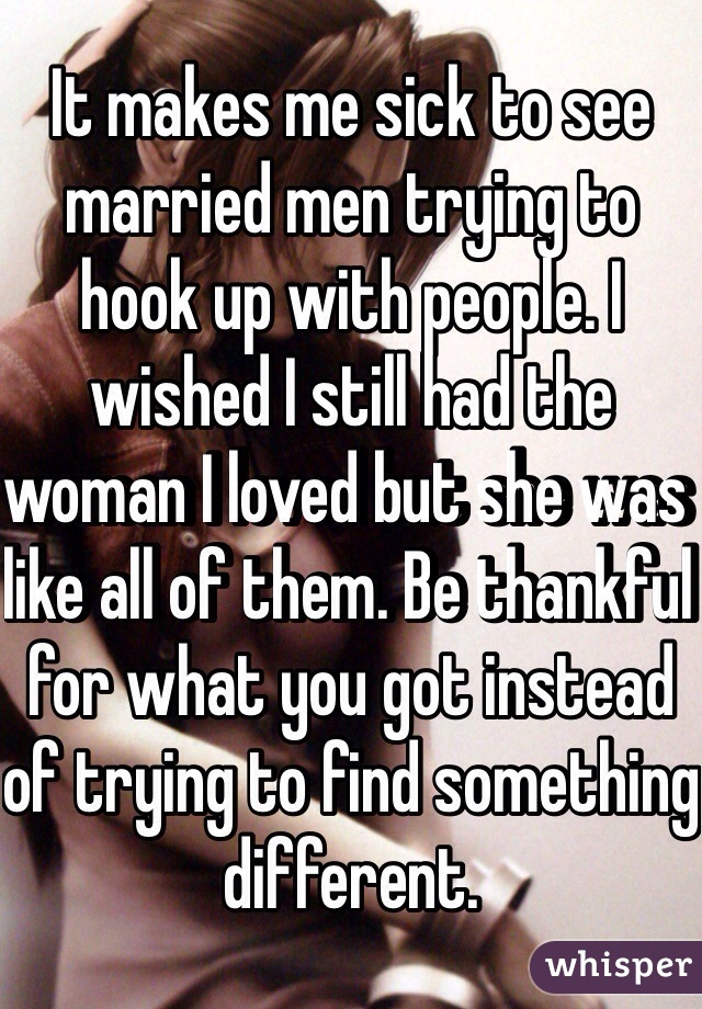 It makes me sick to see married men trying to hook up with people. I wished I still had the woman I loved but she was like all of them. Be thankful for what you got instead of trying to find something different.