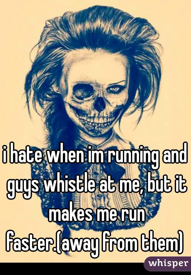 i hate when im running and guys whistle at me, but it makes me run faster.(away from them)