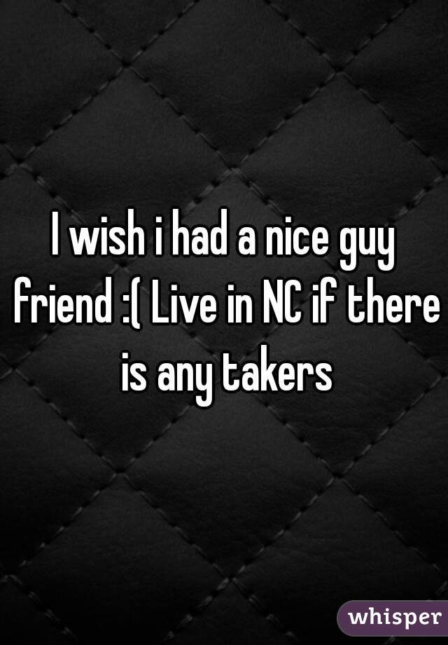 I wish i had a nice guy friend :( Live in NC if there is any takers