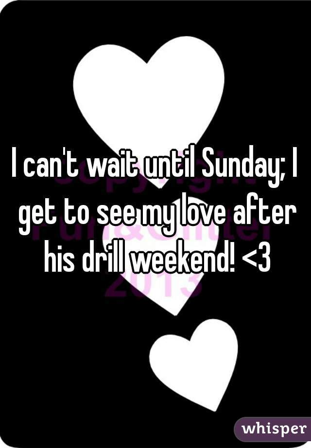 I can't wait until Sunday; I get to see my love after his drill weekend! <3