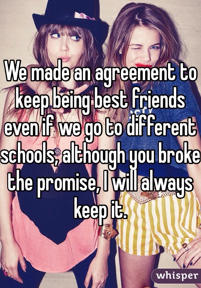We made an agreement to keep being best friends even if we go to different schools, although you broke the promise, I will always keep it.