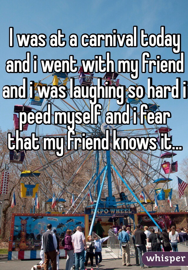 I was at a carnival today and i went with my friend and i was laughing so hard i peed myself and i fear that my friend knows it...