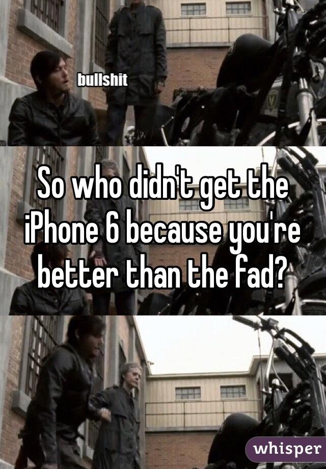 So who didn't get the iPhone 6 because you're better than the fad?